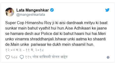 Twitter post by @mangeshkarlata: Super Cop Himanshu Roy ji ki aisi dardnaak mrityu ki baat sunkar main bahut vyathit hui hun.Aise Adhikaari ke jaane se hamare desh aur Police dal ki bahut haani hui hai.Meri unko vinamra shraddhanjali.Ishwar unki aatma ko shaanti de.Main unke  pariwaar ke dukh mein shaamil hun.
