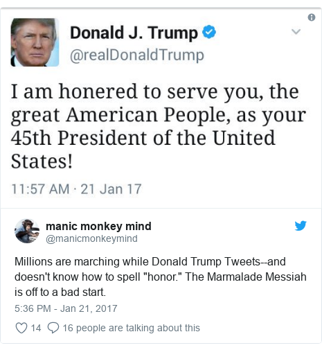 "Twitter post by @manicmonkeymind: Millions are marching while Donald Trump Tweets--and doesn't know how to spell ""honor."" The Marmalade Messiah is off to a bad start."