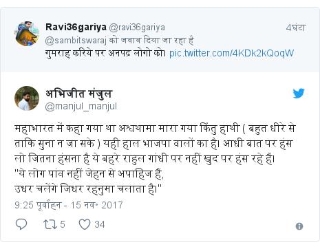 """ट्विटर पोस्ट @manjul_manjul: महाभारत में कहा गया था अश्वथामा मारा गया किंतु हाथी ( बहुत धीरे से ताकि सुना न जा सके ) यही हाल भाजपा वालों का है। आधी बात पर हंस लो जितना हंसना है ये बहरे राहुल गांधी पर नहीं खुद पर हंस रहे हैं।""""ये लोग पांव नहीं जेहन से अपाहिज हैं,उधर चलेंगे जिधर रहनुमा चलाता है।"""""""