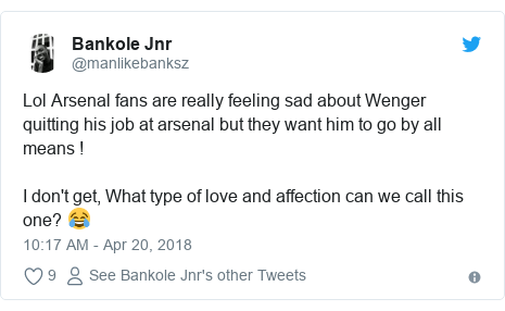 Twitter post by @manlikebanksz: Lol Arsenal fans are really feeling sad about Wenger quitting his job at arsenal but they want him to go by all means !I don't get, What type of love and affection can we call this one? 😂