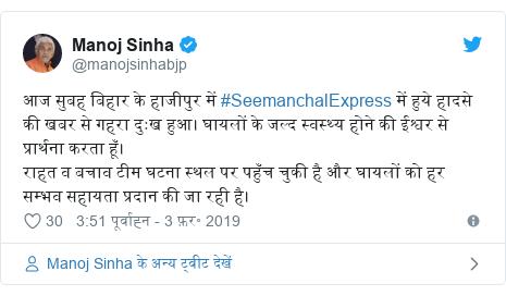 ट्विटर पोस्ट @manojsinhabjp: आज सुबह बिहार के हाजीपुर में #SeemanchalExpress में हुये हादसे की खबर से गहरा दुःख हुआ। घायलों के जल्द स्वस्थ्य होने की ईश्वर से प्रार्थना करता हूँ।राहत व बचाव टीम घटना स्थल पर पहुँच चुकी है और घायलों को हर सम्भव सहायता प्रदान की जा रही है।