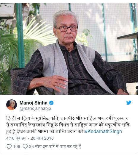 ट्विटर पोस्ट @manojsinhabjp: हिन्दी साहित्य के सुप्रसिद्ध कवि, ज्ञानपीठ और साहित्य अकादमी पुरस्कार से सम्मानित केदारनाथ सिंह के निधन से साहित्य जगत को अपूरणीय क्षति हुई है।ईश्वर उनकी आत्मा को शान्ति प्रदान करें।#KedarnathSingh