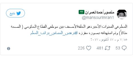تويتر رسالة بعث بها @mansourImran1: المعلم في  السنوات الأخيرةهو  الحلقةالأضعف  بين  موظفي  القطاع الحكومي ( الصحة مثالاً) وتم استهدافه بصورة  مقززة  #نرفض_المساس_براتب_المعلم