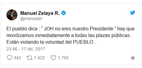 """Publicación de Twitter por @manuelzr: El pueblo dice   """" JOH no eres nuestro Presidente """" hay que movilizarnos inmediatamente a todas las plazas públicas . Están violando la voluntad del PUEBLO ."""
