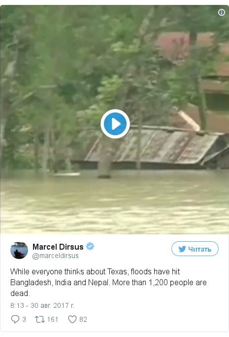 Twitter пост, автор: @marceldirsus: While everyone thinks about Texas, floods have hit Bangladesh, India and Nepal. More than 1,200 people are dead. pic.twitter.com/xLg1arLt5d