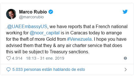 Publicación de Twitter por @marcorubio: .@UAEEmbassyUS, we have reports that a French national working for @noor_capital is in Caracas today to arrange for the theft of more Gold from #Venezuela. I hope you have advised them that they & any air charter service that does this will be subject to Treasury sanctions.