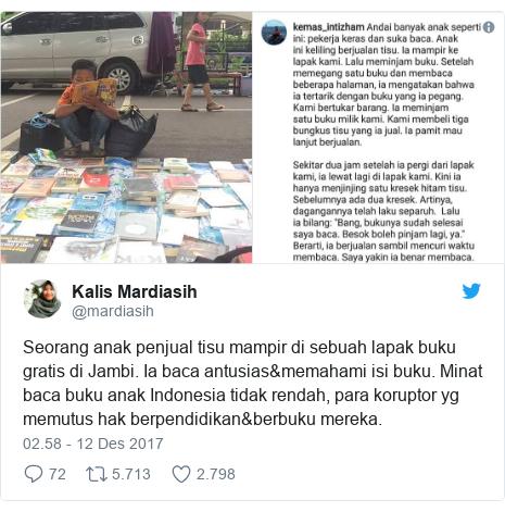 Twitter pesan oleh @mardiasih: Seorang anak penjual tisu mampir di sebuah lapak buku gratis di Jambi. Ia baca antusias&memahami isi buku. Minat baca buku anak Indonesia tidak rendah, para koruptor yg memutus hak berpendidikan&berbuku mereka.