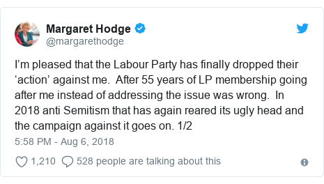 Twitter post by @margarethodge: I'm pleased that the Labour Party has finally dropped their 'action' against me.  After 55 years of LP membership going after me instead of addressing the issue was wrong.  In 2018 anti Semitism that has again reared its ugly head and the campaign against it goes on. 1/2