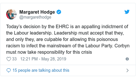 Twitter post by @margarethodge: Today's decision by the EHRC is an appalling indictment of the Labour leadership. Leadership must accept that they, and only they, are culpable for allowing this poisonous racism to infect the mainstream of the Labour Party. Corbyn must now take responsibility for this crisis