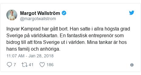 Twitter post by @margotwallstrom: Ingvar Kamprad har gått bort. Han satte i allra högsta grad Sverige på världskartan. En fantastisk entreprenör som bidrog till att föra Sverige ut i världen. Mina tankar är hos hans familj och anhöriga.