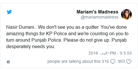 ٹوئٹر پوسٹس @mariamsmadness کے حساب سے: Nasir Durrani.. We don't see you as a quitter. You've done amazing things for KP Police and we're counting on you to turn around Punjab Police. Please do not give up. Punjab desperately needs you.