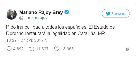 Twitter пост, автор: @marianorajoy: Pido tranquilidad a todos los españoles. El Estado de Derecho restaurará la legalidad en Cataluña. MR