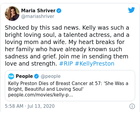 Twitter post by @mariashriver: Shocked by this sad news. Kelly was such a bright loving soul, a talented actress, and a loving mom and wife. My heart breaks for her family who have already known such sadness and grief. Join me in sending them love and strength. #RIP #KellyPreston