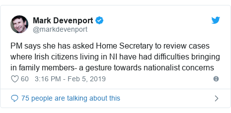 Twitter post by @markdevenport: PM says she has asked Home Secretary to review cases where Irish citizens living in NI have had difficulties bringing in family members- a gesture towards nationalist concerns