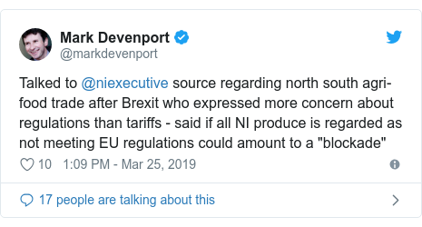 "Twitter post by @markdevenport: Talked to @niexecutive source regarding north south agri-food trade after Brexit who expressed more concern about regulations than tariffs - said if all NI produce is regarded as not meeting EU regulations could amount to a ""blockade"""
