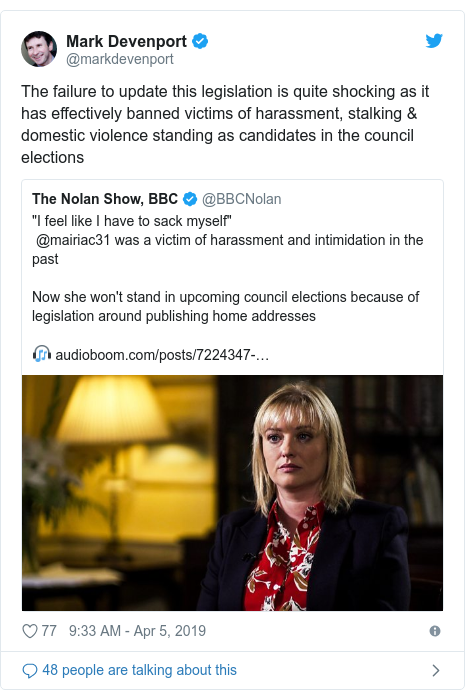 Twitter post by @markdevenport: The failure to update this legislation is quite shocking as it has effectively banned victims of harassment, stalking & domestic violence standing as candidates in the council elections