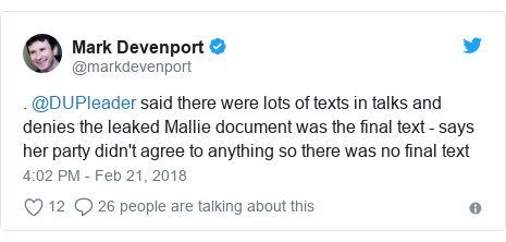 Twitter post by @markdevenport: . @DUPleader said there were lots of texts in talks and denies the leaked Mallie document was the final text - says her party didn't agree to anything so there was no final text