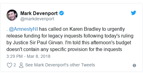 Twitter post by @markdevenport: . @AmnestyNI has called on Karen Bradley to urgently release funding for legacy inquests following today's ruling by Justice Sir Paul Girvan. I'm told this afternoon's budget doesn't contain any specific provision for the inquests