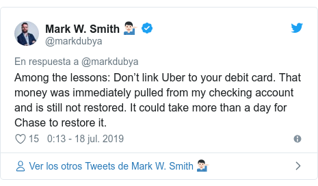 Publicación de Twitter por @markdubya: Among the lessons  Don't link Uber to your debit card. That money was immediately pulled from my checking account and is still not restored. It could take more than a day for Chase to restore it.
