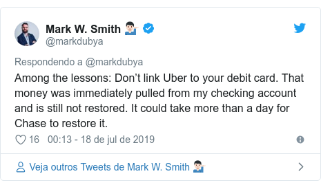 Twitter post de @markdubya: Among the lessons  Don't link Uber to your debit card. That money was immediately pulled from my checking account and is still not restored. It could take more than a day for Chase to restore it.