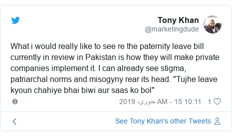 "ٹوئٹر پوسٹس @marketingdude کے حساب سے: What i would really like to see re the paternity leave bill currently in review in Pakistan is how they will make private companies implement it. I can already see stigma, patriarchal norms and misogyny rear its head. ""Tujhe leave kyoun chahiye bhai biwi aur saas ko bol"""