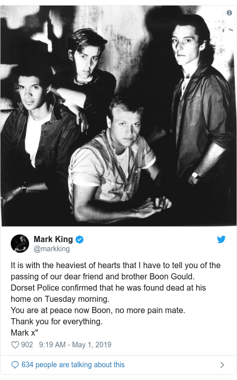 """Twitter post by @markking: It is with the heaviest of hearts that I have to tell you of the passing of our dear friend and brother Boon Gould.Dorset Police confirmed that he was found dead at his home on Tuesday morning.You are at peace now Boon, no more pain mate.Thank you for everything. Mark x"""""""