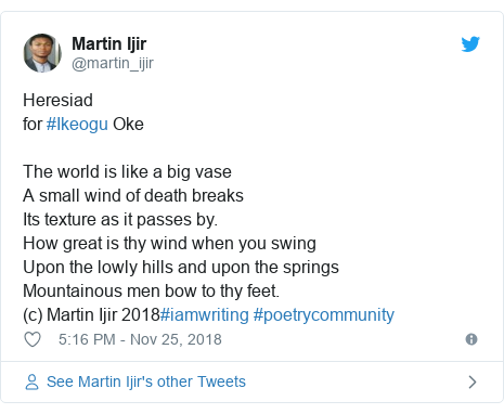 Twitter post by @martin_ijir: Heresiadfor #Ikeogu OkeThe world is like a big vaseA small wind of death breaks Its texture as it passes by.How great is thy wind when you swingUpon the lowly hills and upon the springs Mountainous men bow to thy feet.(c) Martin Ijir 2018#iamwriting #poetrycommunity