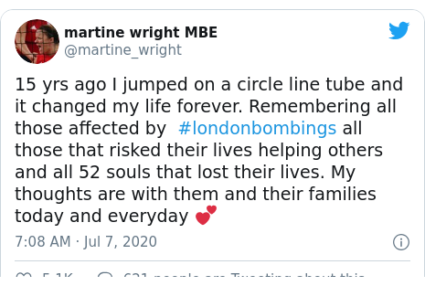Twitter post by @martine_wright: 15 yrs ago I jumped on a circle line tube and it changed my life forever. Remembering all those affected by  #londonbombings all those that risked their lives helping others and all 52 souls that lost their lives. My thoughts are with them and their families today and everyday 💕