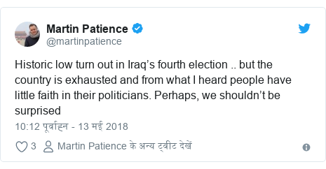 ट्विटर पोस्ट @martinpatience: Historic low turn out in Iraq's fourth election .. but the country is exhausted and from what I heard people have little faith in their politicians. Perhaps, we shouldn't be surprised
