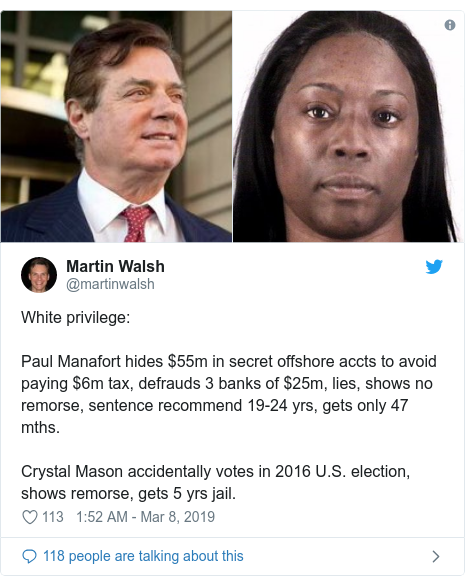 Twitter post by @martinwalsh: White privilege Paul Manafort hides $55m in secret offshore accts to avoid paying $6m tax, defrauds 3 banks of $25m, lies, shows no remorse, sentence recommend 19-24 yrs, gets only 47 mths.Crystal Mason accidentally votes in 2016 U.S. election, shows remorse, gets 5 yrs jail.