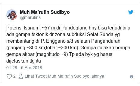 Twitter pesan oleh @marufins: Potensi tsunami ~57 m di Pandeglang hny bisa terjadi bila ada gempa tektonik dr zona subduksi Selat Sunda yg membentang dr P. Enggano s/d selatan Pangandaran (panjang ~800 km,lebar ~200 km). Gempa itu akan berupa gempa akbar (magnitudo ~9).Tp ada byk yg harus dijelaskan ttg itu