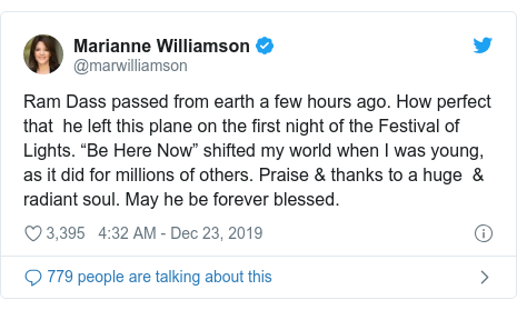 "Twitter post by @marwilliamson: Ram Dass passed from earth a few hours ago. How perfect that  he left this plane on the first night of the Festival of Lights. ""Be Here Now"" shifted my world when I was young, as it did for millions of others. Praise & thanks to a huge  & radiant soul. May he be forever blessed."