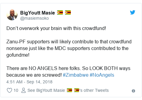 Twitter post by @masiemsoko: Don't overwork your brain with this crowdfund!Zanu-PF supporters will likely contribute to that crowdfund nonsense just like the MDC supporters contributed to the gofundme!There are NO ANGELS here folks. So LOOK BOTH ways because we are screwed! #Zimbabwe #NoAngels