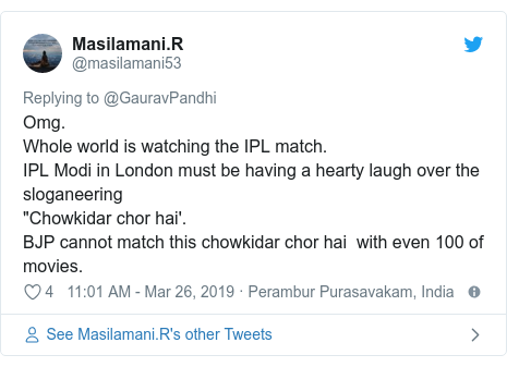 """Twitter post by @masilamani53: Omg.Whole world is watching the IPL match.IPL Modi in London must be having a hearty laugh over the sloganeering""""Chowkidar chor hai'.BJP cannot match this chowkidar chor hai  with even 100 of movies."""