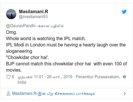 """டுவிட்டர் இவரது பதிவு @masilamani53: Omg.Whole world is watching the IPL match.IPL Modi in London must be having a hearty laugh over the sloganeering""""Chowkidar chor hai'.BJP cannot match this chowkidar chor hai  with even 100 of movies."""