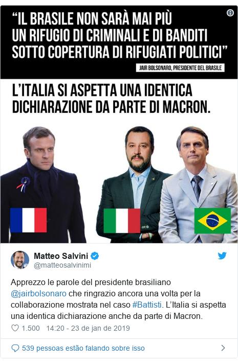 Twitter post de @matteosalvinimi: Apprezzo le parole del presidente brasiliano @jairbolsonaro che ringrazio ancora una volta per la collaborazione mostrata nel caso #Battisti. L'Italia si aspetta una identica dichiarazione anche da parte di Macron.