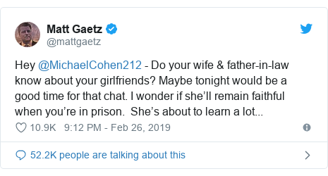 Twitter post by @mattgaetz: Hey @MichaelCohen212 - Do your wife & father-in-law know about your girlfriends? Maybe tonight would be a good time for that chat. I wonder if she'll remain faithful when you're in prison.  She's about to learn a lot...