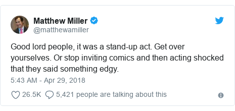 Twitter post by @matthewamiller: Good lord people, it was a stand-up act. Get over yourselves. Or stop inviting comics and then acting shocked that they said something edgy.