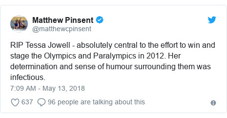 Twitter post by @matthewcpinsent: RIP Tessa Jowell - absolutely central to the effort to win and stage the Olympics and Paralympics in 2012. Her determination and sense of humour surrounding them was infectious.