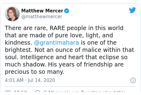 Twitter post by @matthewmercer: There are rare, RARE people in this world that are made of pure love, light, and kindness. @grantimahara is one of the brightest. Not an ounce of malice within that soul. Intelligence and heart that eclipse so much shadow. His years of friendship are precious to so many.