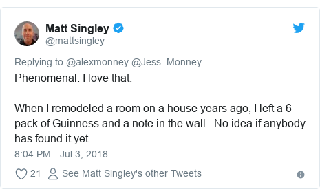 Twitter post by @mattsingley: Phenomenal. I love that. When I remodeled a room on a house years ago, I left a 6 pack of Guinness and a note in the wall.  No idea if anybody has found it yet.