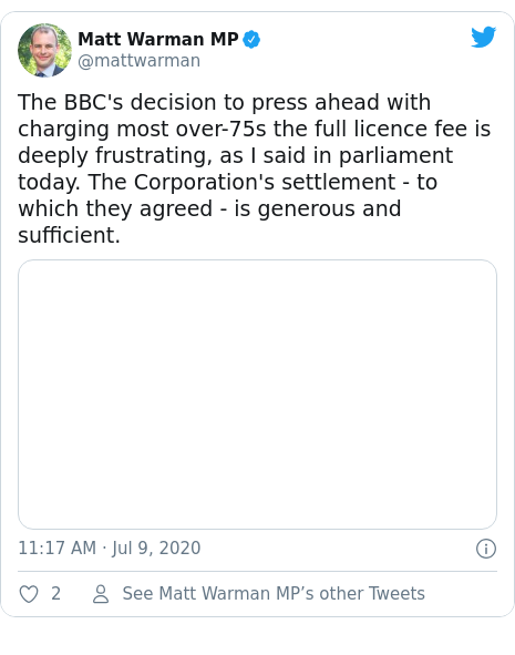Twitter post by @mattwarman: The BBC's decision to press ahead with charging most over-75s the full licence fee is deeply frustrating, as I said in parliament today. The Corporation's settlement - to which they agreed - is generous and sufficient.