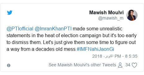 ٹوئٹر پوسٹس @mawish_m کے حساب سے: @PTIofficial @ImranKhanPTI made some unrealistic statements in the heat of election campaign but it's too early to dismiss them. Let's just give them some time to figure out a way from a decades old mess #IMFNahiJaonGi