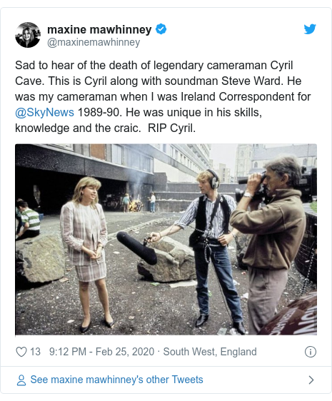 Twitter post by @maxinemawhinney: Sad to hear of the death of legendary cameraman Cyril Cave. This is Cyril along with soundman Steve Ward. He was my cameraman when I was Ireland Correspondent for @SkyNews 1989-90. He was unique in his skills, knowledge and the craic.  RIP Cyril.