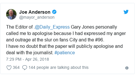 Twitter post by @mayor_anderson: The Editor of .@Daily_Express Gary Jones personally called me to apologise because I had expressed my anger and outrage at the slur on fans City and the #96.I have no doubt that the paper will publicly apologise and deal with the journalist. #patience
