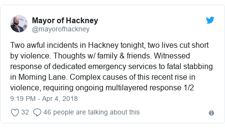 Twitter post by @mayorofhackney: Two awful incidents in Hackney tonight, two lives cut short by violence. Thoughts w/ family & friends. Witnessed response of dedicated emergency services to fatal stabbing in Morning Lane. Complex causes of this recent rise in violence, requiring ongoing multilayered response 1/2
