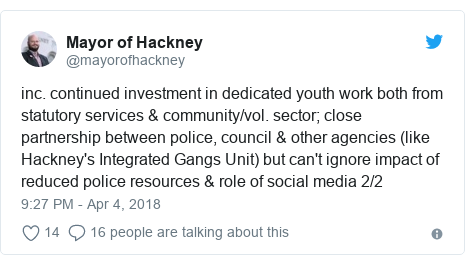 Twitter post by @mayorofhackney: inc. continued investment in dedicated youth work both from statutory services & community/vol. sector; close partnership between police, council & other agencies (like Hackney's Integrated Gangs Unit) but can't ignore impact of reduced police resources & role of social media 2/2