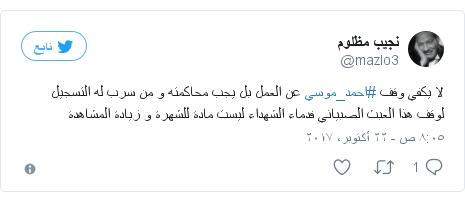 تويتر رسالة بعث بها @mazlo3: لا يكفي وقف #احمد_موسي عن العمل بل يجب محاكمته و من سرب له التسجيل لوقف هذا العبث الصبياني فدماء الشهداء ليست مادة للشهرة و زيادة المشاهدة