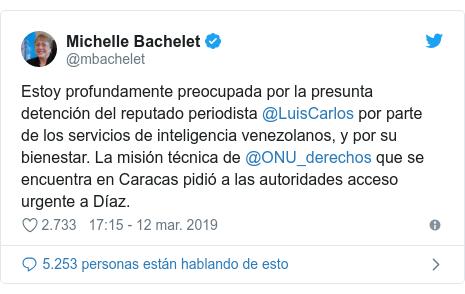 Publicación de Twitter por @mbachelet: Estoy profundamente preocupada por la presunta detención del reputado periodista @LuisCarlos por parte de los servicios de inteligencia venezolanos, y por su bienestar. La misión técnica de @ONU_derechos que se encuentra en Caracas pidió a las autoridades acceso urgente a Díaz.