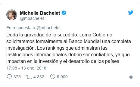 Publicación de Twitter por @mbachelet: Dada la gravedad de lo sucedido, como Gobierno solicitaremos formalmente al Banco Mundial una completa investigación. Los rankings que administran las instituciones internacionales deben ser confiables, ya que impactan en la inversión y el desarrollo de los países.